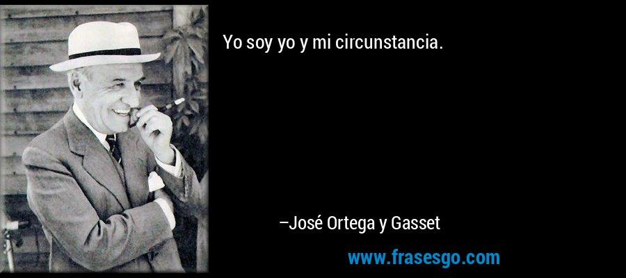 Yo soy yo y mi circunstancia. – José Ortega y Gasset