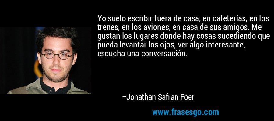 Yo suelo escribir fuera de casa, en cafeterías, en los trenes, en los aviones, en casa de sus amigos. Me gustan los lugares donde hay cosas sucediendo que pueda levantar los ojos, ver algo interesante, escucha una conversación. – Jonathan Safran Foer