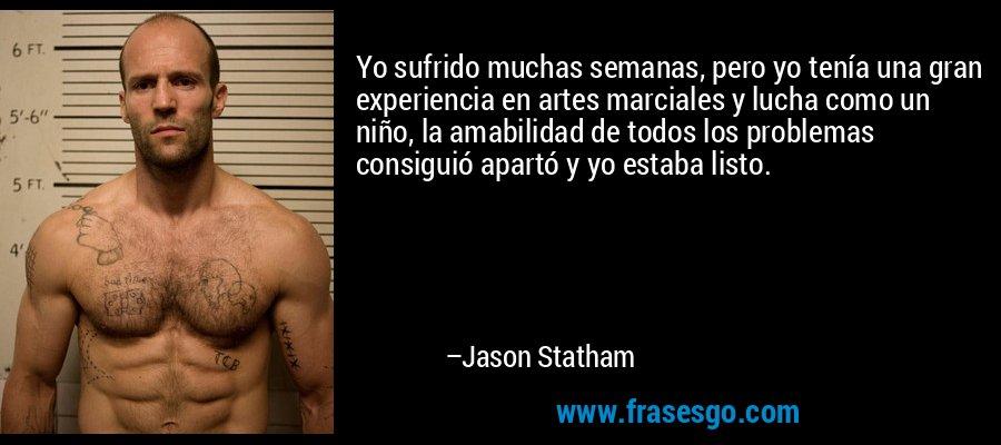 Yo sufrido muchas semanas, pero yo tenía una gran experiencia en artes marciales y lucha como un niño, la amabilidad de todos los problemas consiguió apartó y yo estaba listo. – Jason Statham
