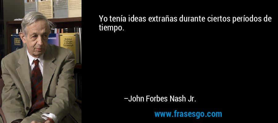 Yo tenía ideas extrañas durante ciertos períodos de tiempo. – John Forbes Nash Jr.