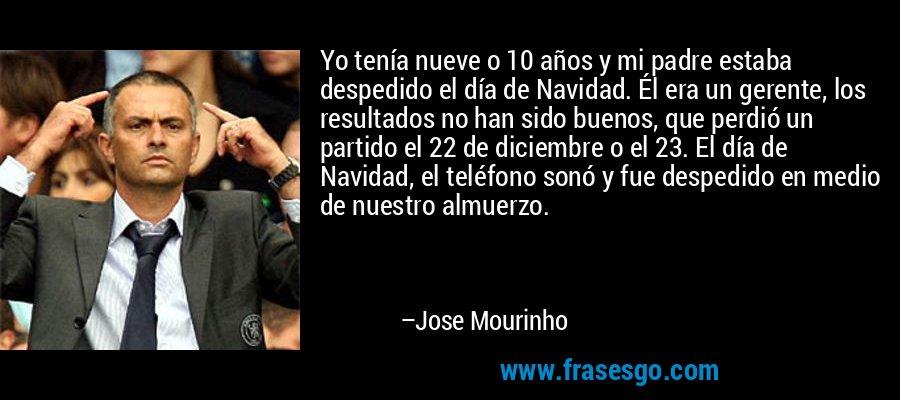 Yo tenía nueve o 10 años y mi padre estaba despedido el día de Navidad. Él era un gerente, los resultados no han sido buenos, que perdió un partido el 22 de diciembre o el 23. El día de Navidad, el teléfono sonó y fue despedido en medio de nuestro almuerzo. – Jose Mourinho