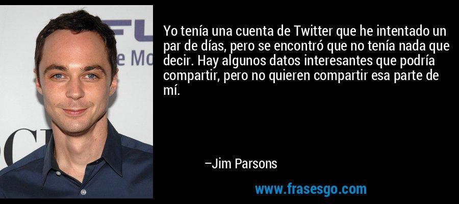 Yo tenía una cuenta de Twitter que he intentado un par de días, pero se encontró que no tenía nada que decir. Hay algunos datos interesantes que podría compartir, pero no quieren compartir esa parte de mí. – Jim Parsons