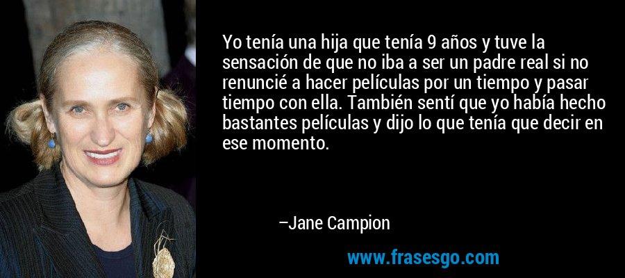 Yo tenía una hija que tenía 9 años y tuve la sensación de que no iba a ser un padre real si no renuncié a hacer películas por un tiempo y pasar tiempo con ella. También sentí que yo había hecho bastantes películas y dijo lo que tenía que decir en ese momento. – Jane Campion