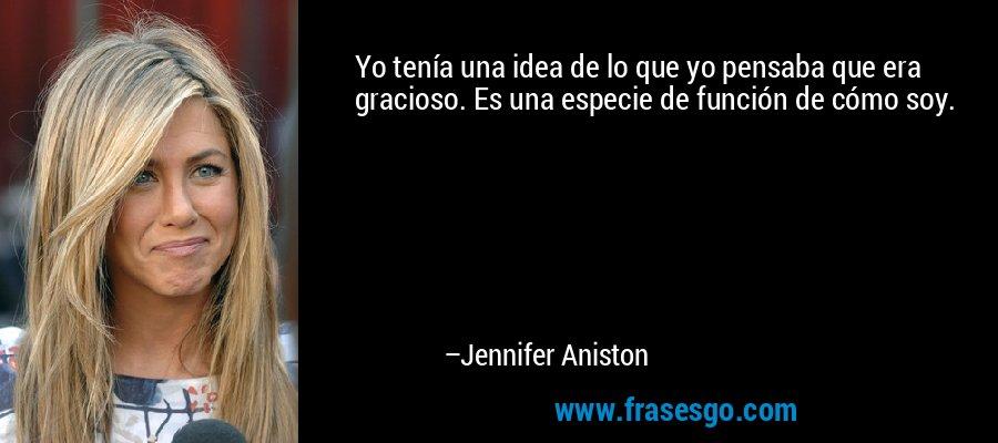 Yo tenía una idea de lo que yo pensaba que era gracioso. Es una especie de función de cómo soy. – Jennifer Aniston