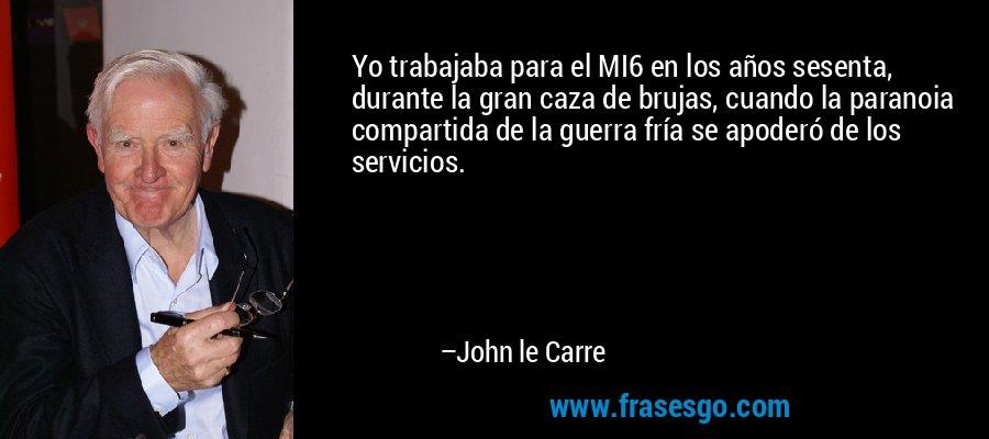 Yo trabajaba para el MI6 en los años sesenta, durante la gran caza de brujas, cuando la paranoia compartida de la guerra fría se apoderó de los servicios. – John le Carre