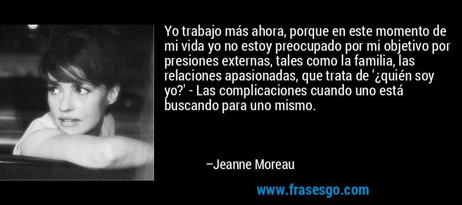 Yo trabajo más ahora, porque en este momento de mi vida yo no estoy preocupado por mi objetivo por presiones externas, tales como la familia, las relaciones apasionadas, que trata de '¿quién soy yo?' - Las complicaciones cuando uno está buscando para uno mismo. – Jeanne Moreau