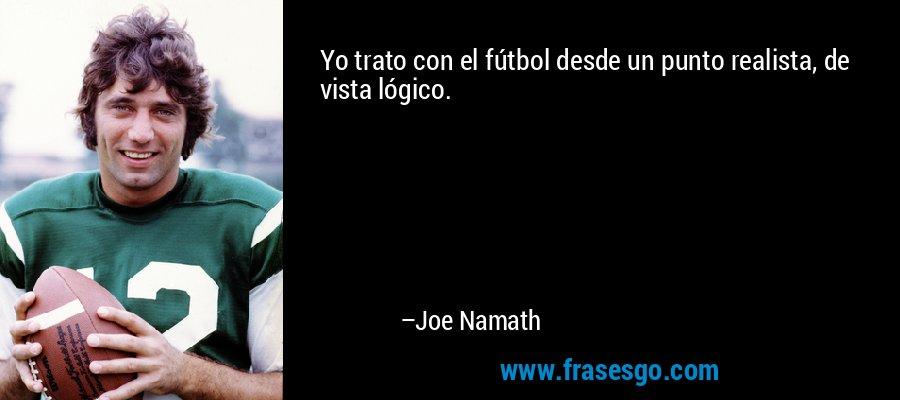 Yo trato con el fútbol desde un punto realista, de vista lógico. – Joe Namath