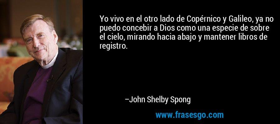 Yo vivo en el otro lado de Copérnico y Galileo, ya no puedo concebir a Dios como una especie de sobre el cielo, mirando hacia abajo y mantener libros de registro. – John Shelby Spong