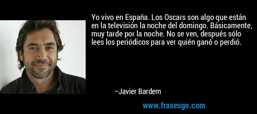 Yo vivo en España. Los Oscars son algo que están en la televisión la noche del domingo. Básicamente, muy tarde por la noche. No se ven, después sólo lees los periódicos para ver quién ganó o perdió. – Javier Bardem