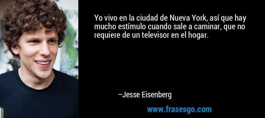 Yo vivo en la ciudad de Nueva York, así que hay mucho estímulo cuando sale a caminar, que no requiere de un televisor en el hogar. – Jesse Eisenberg