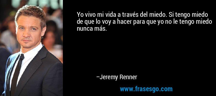 Yo vivo mi vida a través del miedo. Si tengo miedo de que lo voy a hacer para que yo no le tengo miedo nunca más. – Jeremy Renner