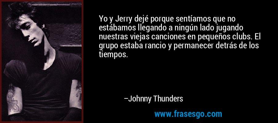 Yo y Jerry dejé porque sentíamos que no estábamos llegando a ningún lado jugando nuestras viejas canciones en pequeños clubs. El grupo estaba rancio y permanecer detrás de los tiempos. – Johnny Thunders