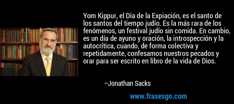 Yom Kippur, el Día de la Expiación, es el santo de los santos del tiempo judío. Es la más rara de los fenómenos, un festival judío sin comida. En cambio, es un día de ayuno y oración, la introspección y la autocrítica, cuando, de forma colectiva y repetidamente, confesamos nuestros pecados y orar para ser escrito en libro de la vida de Dios. – Jonathan Sacks