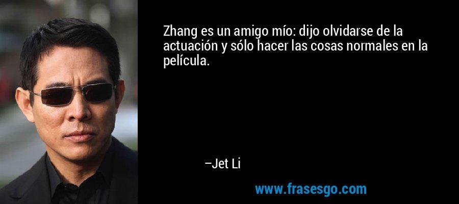 Zhang es un amigo mío: dijo olvidarse de la actuación y sólo hacer las cosas normales en la película. – Jet Li