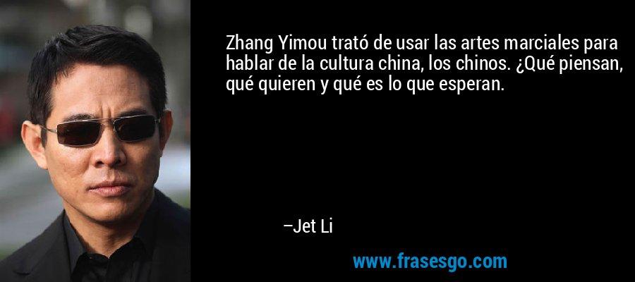 Zhang Yimou trató de usar las artes marciales para hablar de la cultura china, los chinos. ¿Qué piensan, qué quieren y qué es lo que esperan. – Jet Li