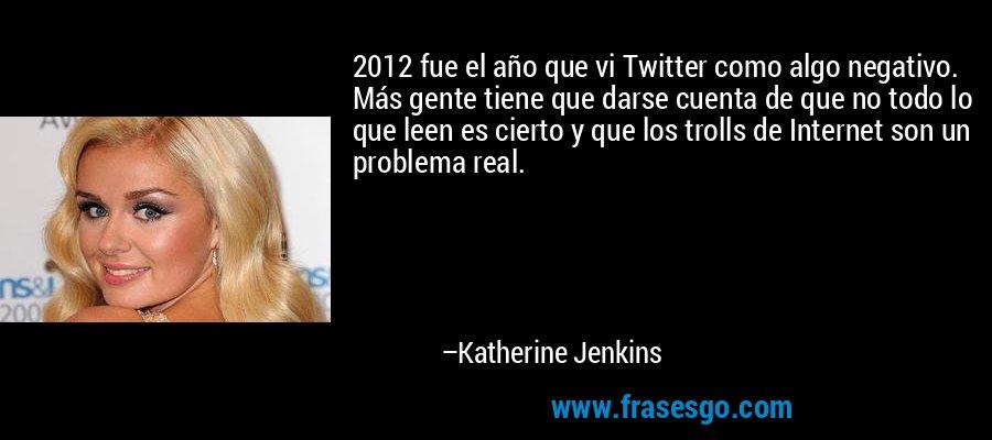 2012 fue el año que vi Twitter como algo negativo. Más gente tiene que darse cuenta de que no todo lo que leen es cierto y que los trolls de Internet son un problema real. – Katherine Jenkins