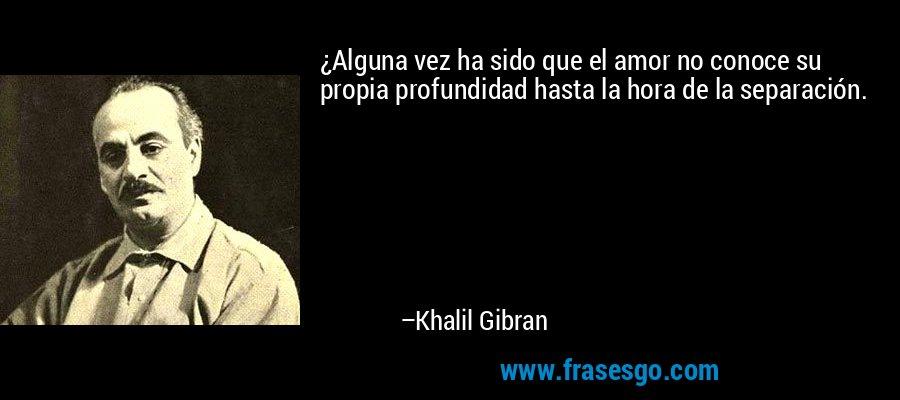 ¿Alguna vez ha sido que el amor no conoce su propia profundidad hasta la hora de la separación. – Khalil Gibran