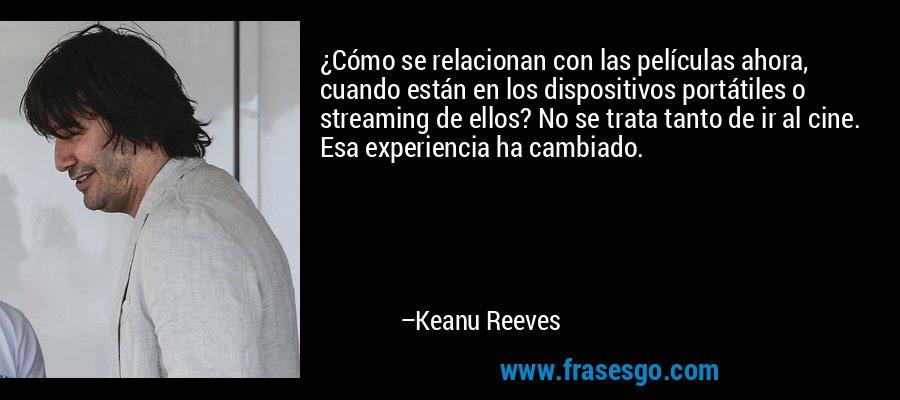 ¿Cómo se relacionan con las películas ahora, cuando están en los dispositivos portátiles o streaming de ellos? No se trata tanto de ir al cine. Esa experiencia ha cambiado. – Keanu Reeves