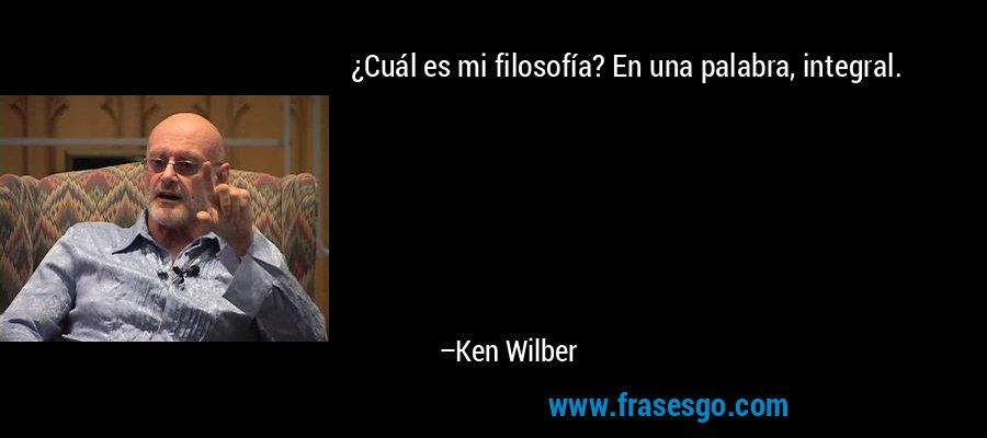 ¿Cuál es mi filosofía? En una palabra, integral. – Ken Wilber