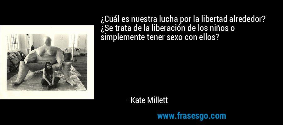 ¿Cuál es nuestra lucha por la libertad alrededor? ¿Se trata de la liberación de los niños o simplemente tener sexo con ellos? – Kate Millett