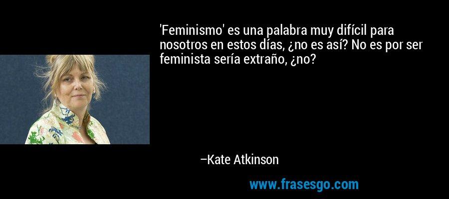'Feminismo' es una palabra muy difícil para nosotros en estos días, ¿no es así? No es por ser feminista sería extraño, ¿no? – Kate Atkinson