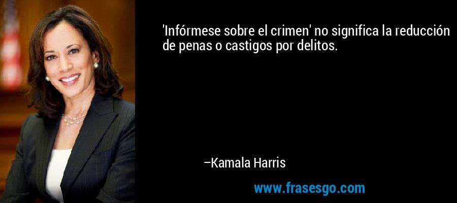 'Infórmese sobre el crimen' no significa la reducción de penas o castigos por delitos. – Kamala Harris