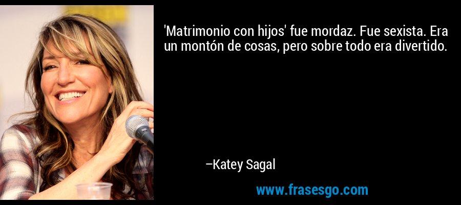 'Matrimonio con hijos' fue mordaz. Fue sexista. Era un montón de cosas, pero sobre todo era divertido. – Katey Sagal