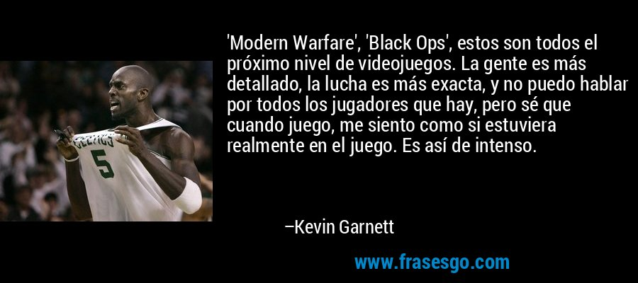 'Modern Warfare', 'Black Ops', estos son todos el próximo nivel de videojuegos. La gente es más detallado, la lucha es más exacta, y no puedo hablar por todos los jugadores que hay, pero sé que cuando juego, me siento como si estuviera realmente en el juego. Es así de intenso. – Kevin Garnett