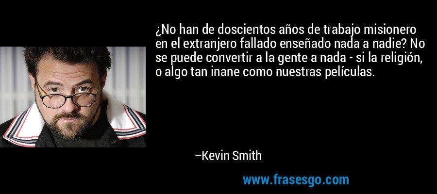 ¿No han de doscientos años de trabajo misionero en el extranjero fallado enseñado nada a nadie? No se puede convertir a la gente a nada - si la religión, o algo tan inane como nuestras películas. – Kevin Smith