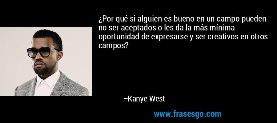 ¿Por qué si alguien es bueno en un campo pueden no ser aceptados o les da la más mínima oportunidad de expresarse y ser creativos en otros campos? – Kanye West
