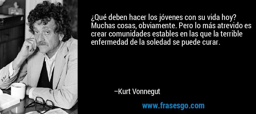 ¿Qué deben hacer los jóvenes con su vida hoy? Muchas cosas, obviamente. Pero lo más atrevido es crear comunidades estables en las que la terrible enfermedad de la soledad se puede curar. – Kurt Vonnegut