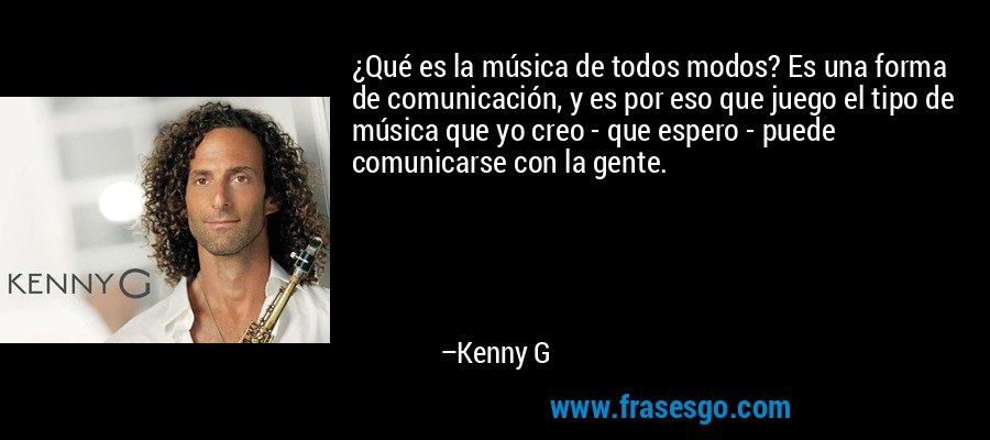 ¿Qué es la música de todos modos? Es una forma de comunicación, y es por eso que juego el tipo de música que yo creo - que espero - puede comunicarse con la gente. – Kenny G