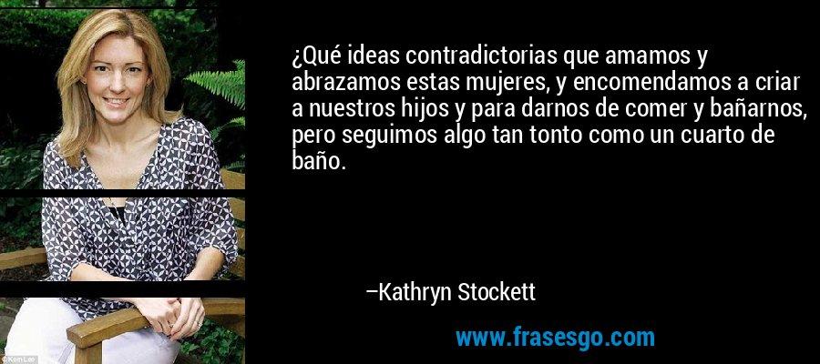 ¿Qué ideas contradictorias que amamos y abrazamos estas mujeres, y encomendamos a criar a nuestros hijos y para darnos de comer y bañarnos, pero seguimos algo tan tonto como un cuarto de baño. – Kathryn Stockett