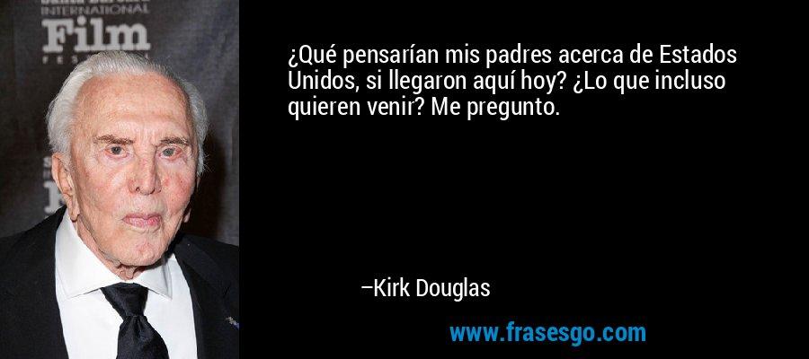 ¿Qué pensarían mis padres acerca de Estados Unidos, si llegaron aquí hoy? ¿Lo que incluso quieren venir? Me pregunto. – Kirk Douglas