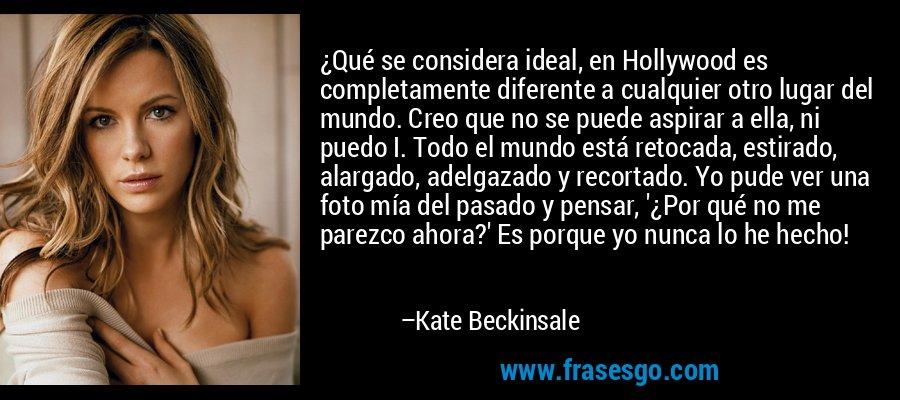 ¿Qué se considera ideal, en Hollywood es completamente diferente a cualquier otro lugar del mundo. Creo que no se puede aspirar a ella, ni puedo I. Todo el mundo está retocada, estirado, alargado, adelgazado y recortado. Yo pude ver una foto mía del pasado y pensar, '¿Por qué no me parezco ahora?' Es porque yo nunca lo he hecho! – Kate Beckinsale