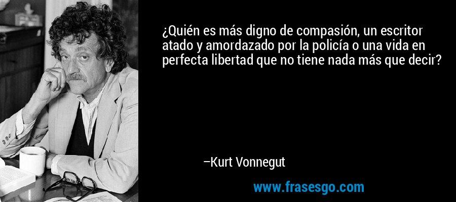 ¿Quién es más digno de compasión, un escritor atado y amordazado por la policía o una vida en perfecta libertad que no tiene nada más que decir? – Kurt Vonnegut