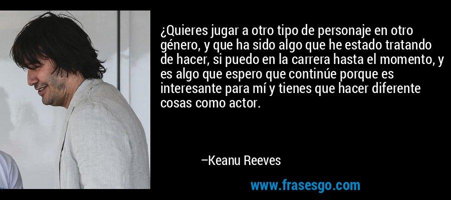 ¿Quieres jugar a otro tipo de personaje en otro género, y que ha sido algo que he estado tratando de hacer, si puedo en la carrera hasta el momento, y es algo que espero que continúe porque es interesante para mí y tienes que hacer diferente cosas como actor. – Keanu Reeves