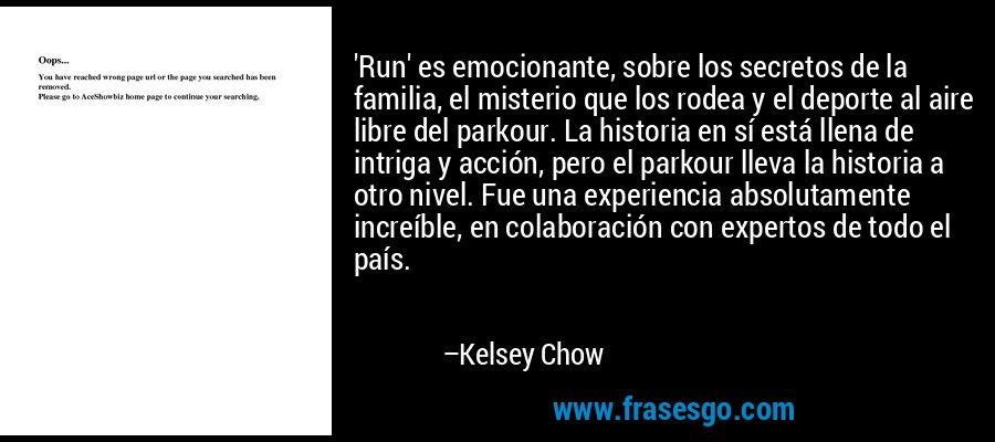 'Run' es emocionante, sobre los secretos de la familia, el misterio que los rodea y el deporte al aire libre del parkour. La historia en sí está llena de intriga y acción, pero el parkour lleva la historia a otro nivel. Fue una experiencia absolutamente increíble, en colaboración con expertos de todo el país. – Kelsey Chow