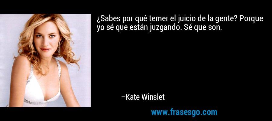 ¿Sabes por qué temer el juicio de la gente? Porque yo sé que están juzgando. Sé que son. – Kate Winslet
