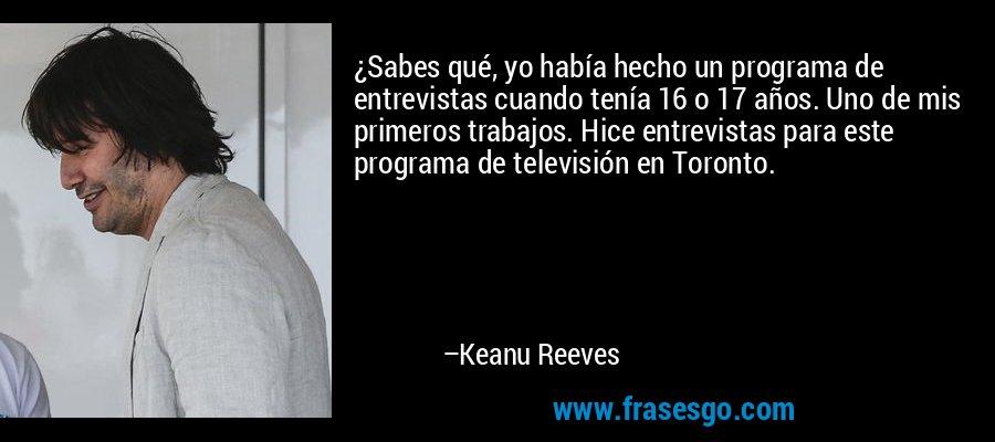 ¿Sabes qué, yo había hecho un programa de entrevistas cuando tenía 16 o 17 años. Uno de mis primeros trabajos. Hice entrevistas para este programa de televisión en Toronto. – Keanu Reeves
