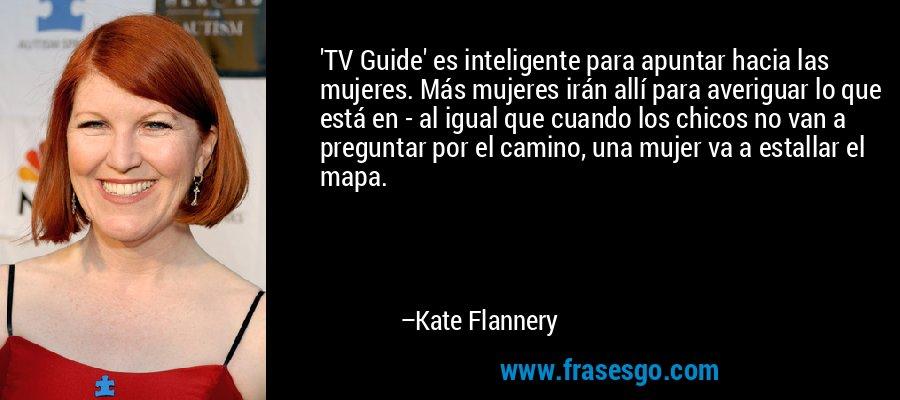 'TV Guide' es inteligente para apuntar hacia las mujeres. Más mujeres irán allí para averiguar lo que está en - al igual que cuando los chicos no van a preguntar por el camino, una mujer va a estallar el mapa. – Kate Flannery