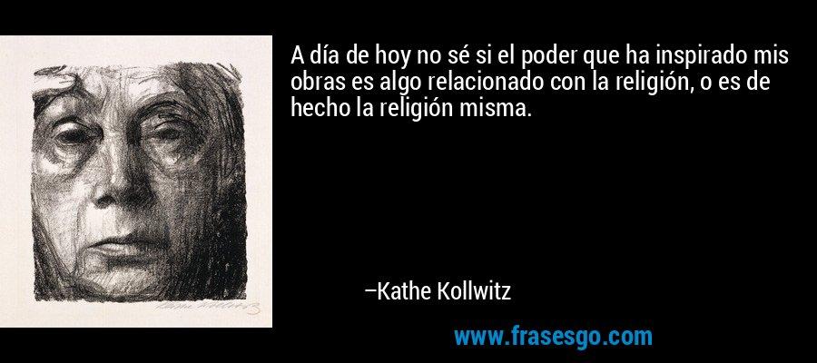 A día de hoy no sé si el poder que ha inspirado mis obras es algo relacionado con la religión, o es de hecho la religión misma. – Kathe Kollwitz