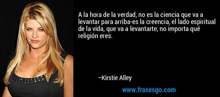 A la hora de la verdad, no es la ciencia que va a levantar para arriba-es la creencia, el lado espiritual de la vida, que va a levantarte, no importa qué religión eres. – Kirstie Alley
