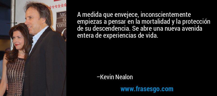A medida que envejece, inconscientemente empiezas a pensar en la mortalidad y la protección de su descendencia. Se abre una nueva avenida entera de experiencias de vida. – Kevin Nealon