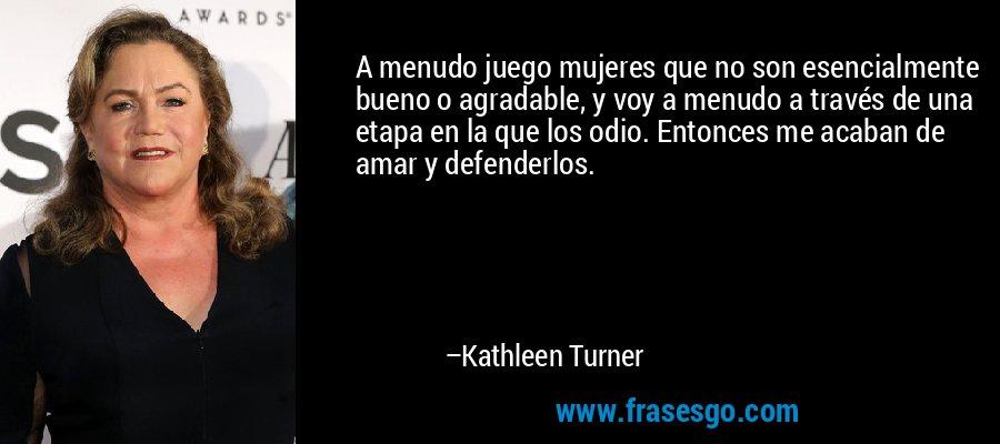 A menudo juego mujeres que no son esencialmente bueno o agradable, y voy a menudo a través de una etapa en la que los odio. Entonces me acaban de amar y defenderlos. – Kathleen Turner