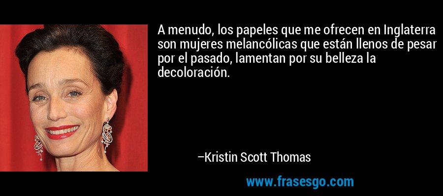 A menudo, los papeles que me ofrecen en Inglaterra son mujeres melancólicas que están llenos de pesar por el pasado, lamentan por su belleza la decoloración. – Kristin Scott Thomas
