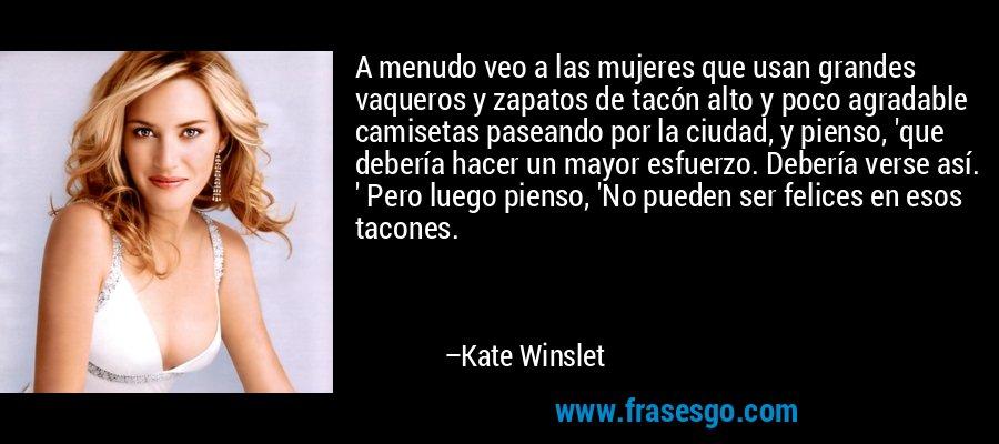 A menudo veo a las mujeres que usan grandes vaqueros y zapatos de tacón alto y poco agradable camisetas paseando por la ciudad, y pienso, 'que debería hacer un mayor esfuerzo. Debería verse así. ' Pero luego pienso, 'No pueden ser felices en esos tacones. – Kate Winslet
