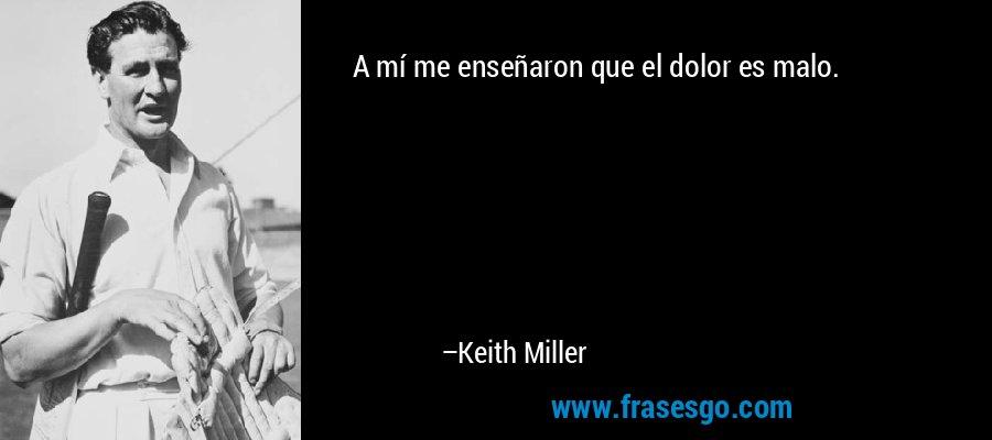 A mí me enseñaron que el dolor es malo. – Keith Miller
