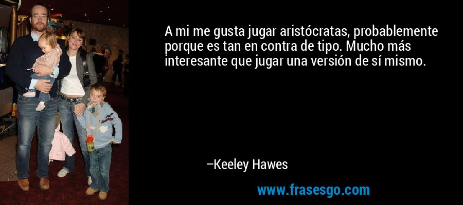 A mi me gusta jugar aristócratas, probablemente porque es tan en contra de tipo. Mucho más interesante que jugar una versión de sí mismo. – Keeley Hawes