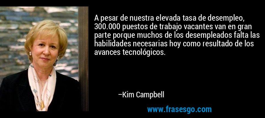 A pesar de nuestra elevada tasa de desempleo, 300.000 puestos de trabajo vacantes van en gran parte porque muchos de los desempleados falta las habilidades necesarias hoy como resultado de los avances tecnológicos. – Kim Campbell